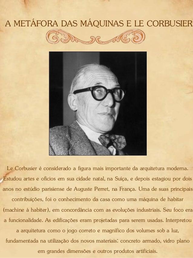 A METÁFORA DAS MÁQUINAS E LE CORBUSIER Le Corbusier é considerado a figura mais importante da arquitetura moderna. Estudou...