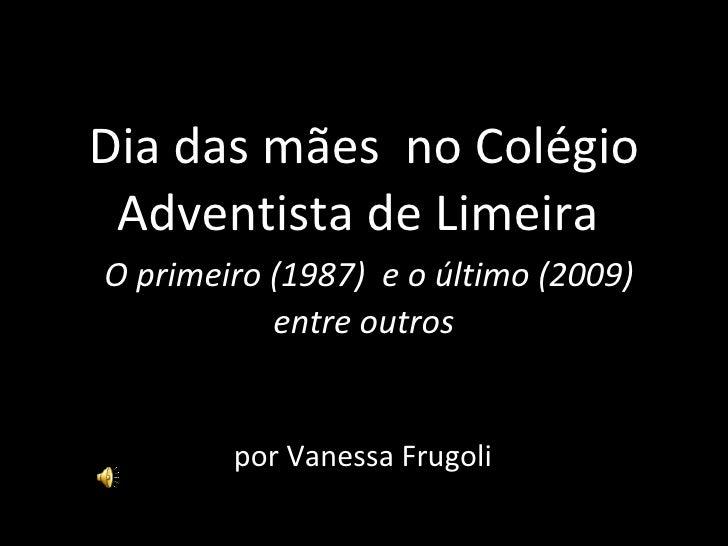 Dia das mães  no Colégio Adventista de Limeira    O primeiro (1987)  e o último (2009) entre outros por Vanessa Frugoli