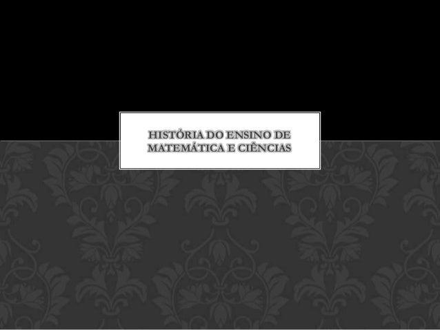 HISTÓRIA DO ENSINO DEMATEMÁTICA E CIÊNCIAS
