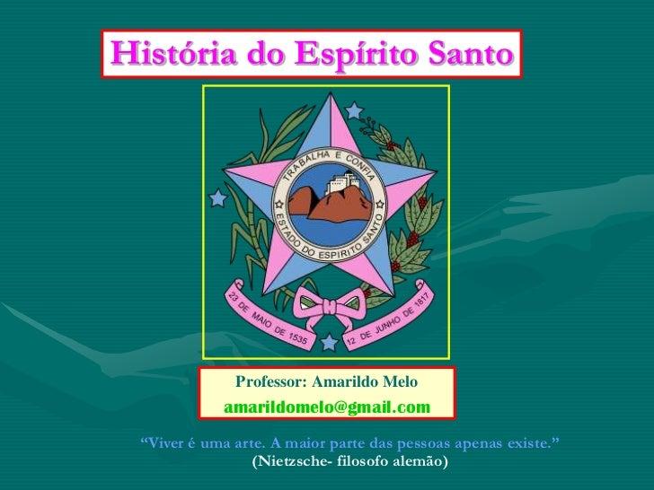 """História do Espírito Santo              Professor: Amarildo Melo            amarildomelo@gmail.com """"Viver é uma arte. A ma..."""