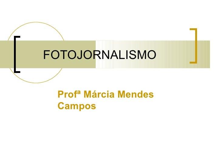 FOTOJORNALISMO Profª Márcia Mendes Campos