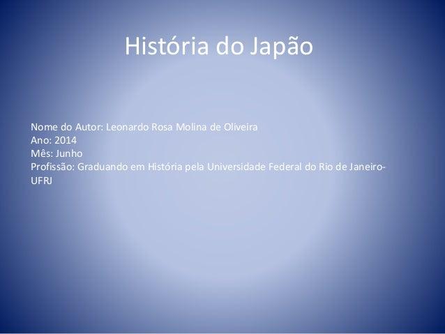 História do Japão Nome do Autor: Leonardo Rosa Molina de Oliveira Ano: 2014 Mês: Junho Profissão: Graduando em História pe...