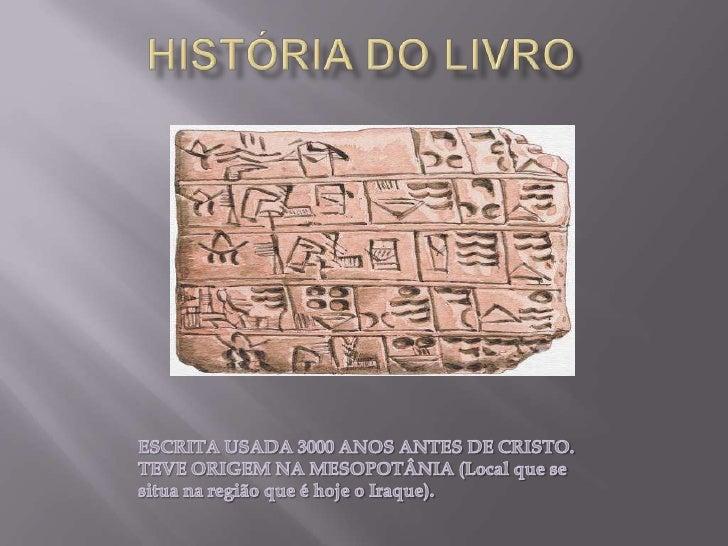 História do Livro<br />ESCRITA USADA 3000 ANOS ANTES DE CRISTO.<br />TEVE ORIGEM NA MESOPOTÂNIA (Local que se situa na reg...