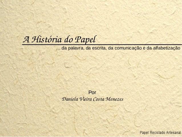 AHistóriadoPapel … da palavra, da escrita, da comunicação e da alfabetização Por DanielaVieiraCostaMenezes