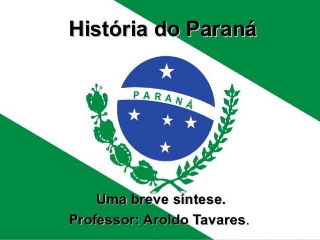 História do Paraná    Uma breve síntese.Professor: Aroldo Tavares.