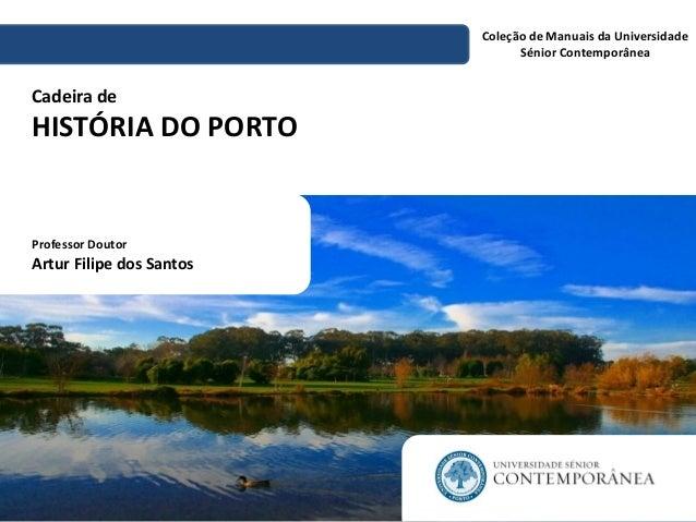 Cadeira de HISTÓRIA DO PORTO  Coleção de Manuais da Universidade Sénior Contemporânea  Professor Doutor Artur Filipe dos S...