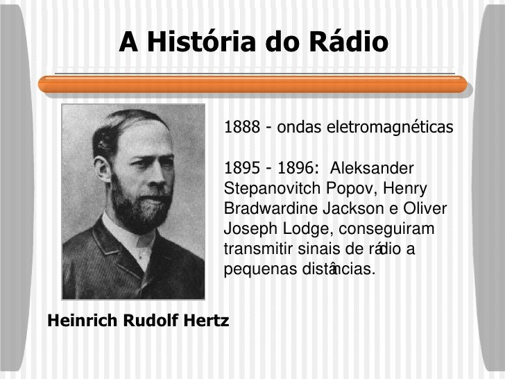 A História do Rádio Heinrich Rudolf Hertz 1888 - ondas eletromagnéticas 1895 - 1896:  Aleksander Stepanovitch Popov, Henry...