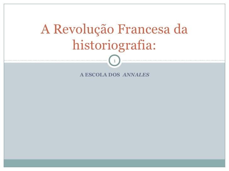 A Revolução Francesa da     historiografia:               1      A ESCOLA DOS ANNALES