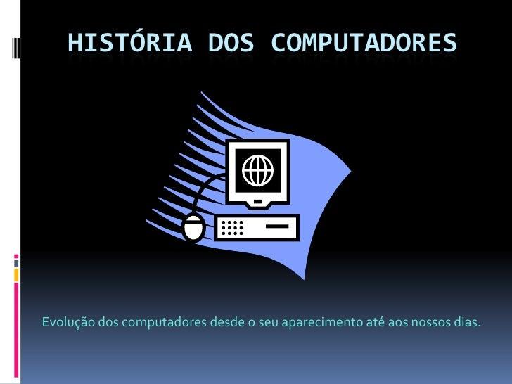 HISTÓRIA DOS COMPUTADORES<br />Evolução dos computadores desde o seu aparecimento até aos nossos dias.<br />