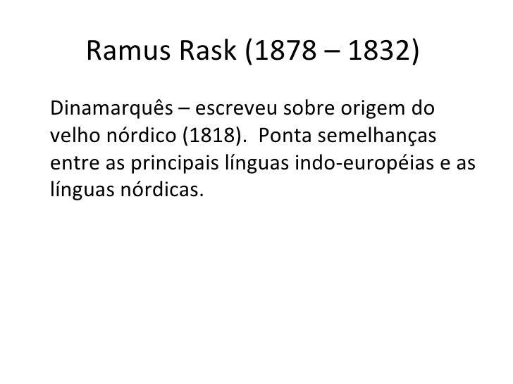 Ramus Rask (1878 – 1832)  <ul><li>Dinamarquês – escreveu sobre origem do velho nórdico (1818).  Ponta semelhanças entre as...