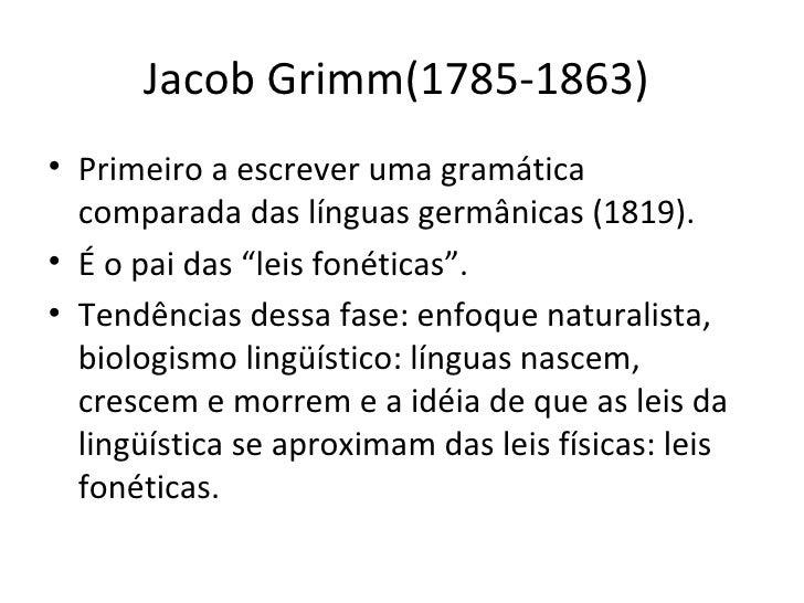 Jacob Grimm(1785-1863)  <ul><li>Primeiro a escrever uma gramática comparada das línguas germânicas (1819). </li></ul><ul><...