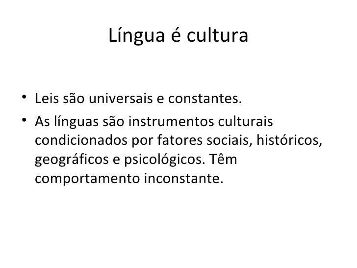 Língua é cultura <ul><li>Leis são universais e constantes. </li></ul><ul><li>As línguas são instrumentos culturais condici...