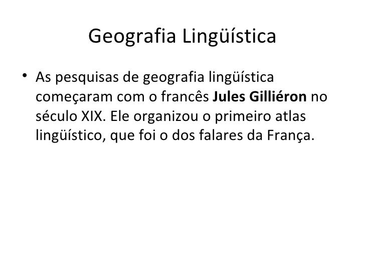 Geografia Lingüística <ul><li>As pesquisas de geografia lingüística começaram com o francês  Jules Gilliéron  no século XI...