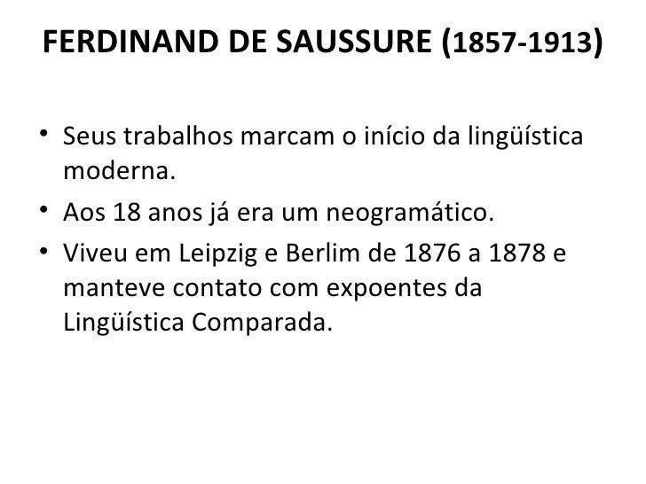 FERDINAND DE SAUSSURE ( 1857-1913 ) <ul><li>Seus trabalhos marcam o início da lingüística moderna.  </li></ul><ul><li>Aos ...
