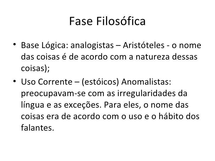 Fase Filosófica <ul><li>Base Lógica: analogistas – Aristóteles - o nome das coisas é de acordo com a natureza dessas coisa...