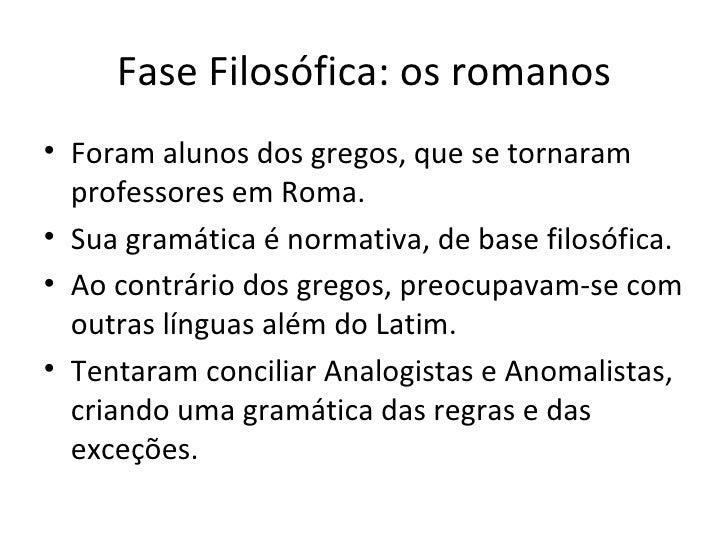 Fase Filosófica: os romanos <ul><li>Foram alunos dos gregos, que se tornaram professores em Roma. </li></ul><ul><li>Sua gr...