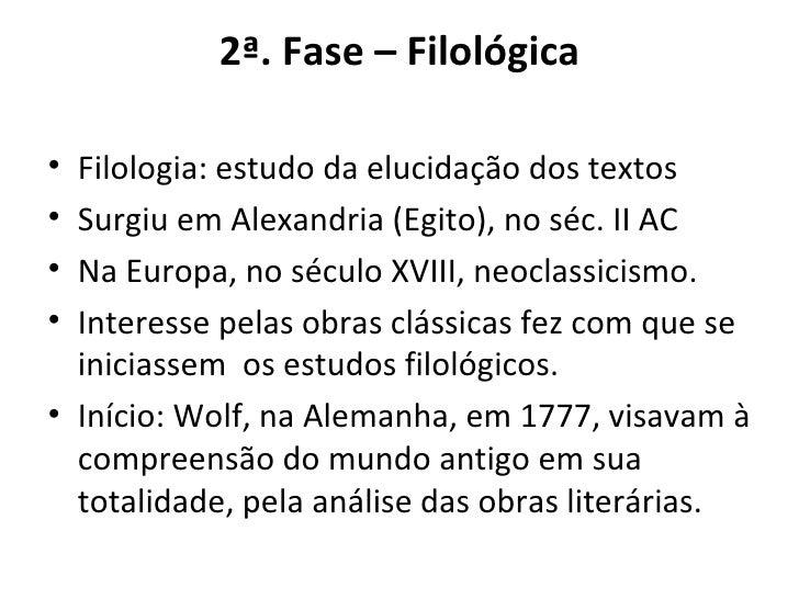 2ª. Fase – Filológica <ul><li>Filologia: estudo da elucidação dos textos </li></ul><ul><li>Surgiu em Alexandria (Egito), n...