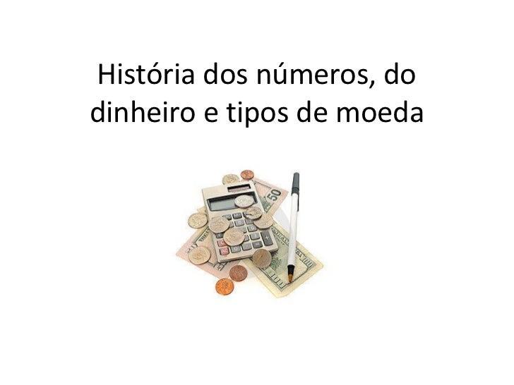 História dos números, dodinheiro e tipos de moeda
