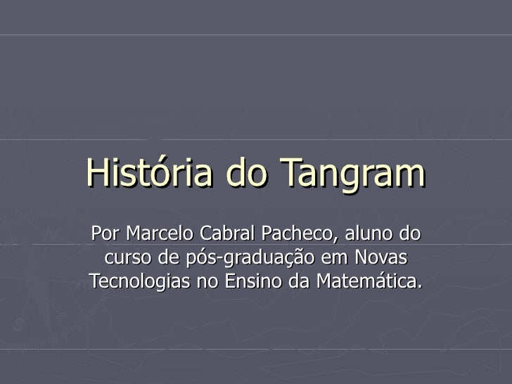 História do Tangram Por Marcelo Cabral Pacheco, aluno do curso de pós-graduação em Novas Tecnologias no Ensino da Matemáti...