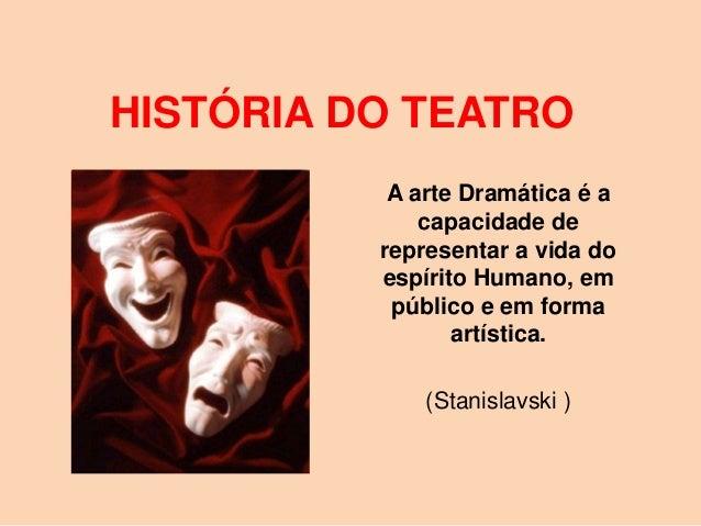 HISTÓRIA DO TEATRO           A arte Dramática é a              capacidade de          representar a vida do          espír...