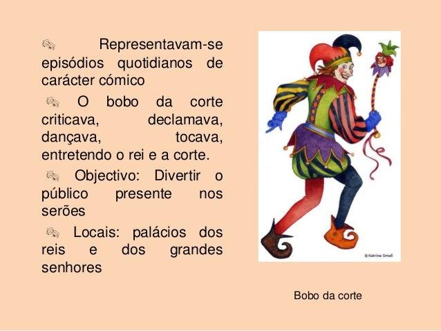          Representavam-seepisódios quotidianos decarácter cómico  O bobo da cortecriticava,       declamava,dançava,    ...