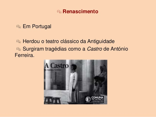  Renascimento Em Portugal Herdou o teatro clássico da Antiguidade Surgiram tragédias como a Castro de AntónioFerreira.