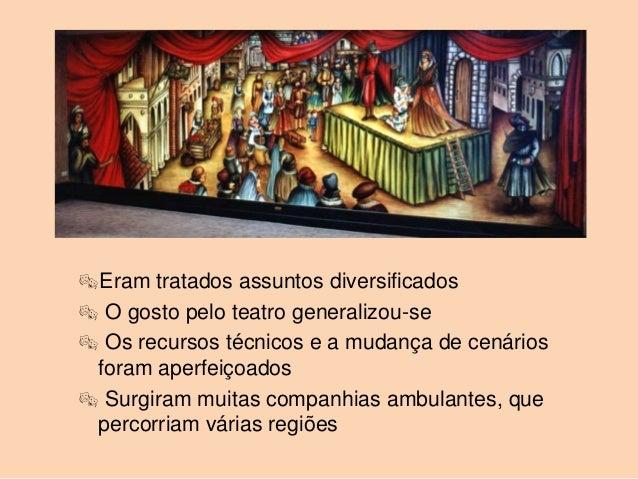 Eram tratados assuntos diversificados O gosto pelo teatro generalizou-se Os recursos técnicos e a mudança de cenários f...