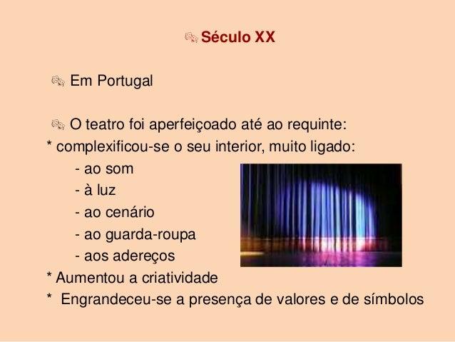  Século XX Em Portugal  O teatro foi aperfeiçoado até ao requinte:* complexificou-se o seu interior, muito ligado:    -...