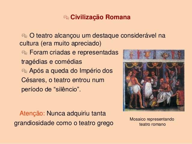  Civilização Romana   O teatro alcançou um destaque considerável na cultura (era muito apreciado)   Foram criadas e rep...
