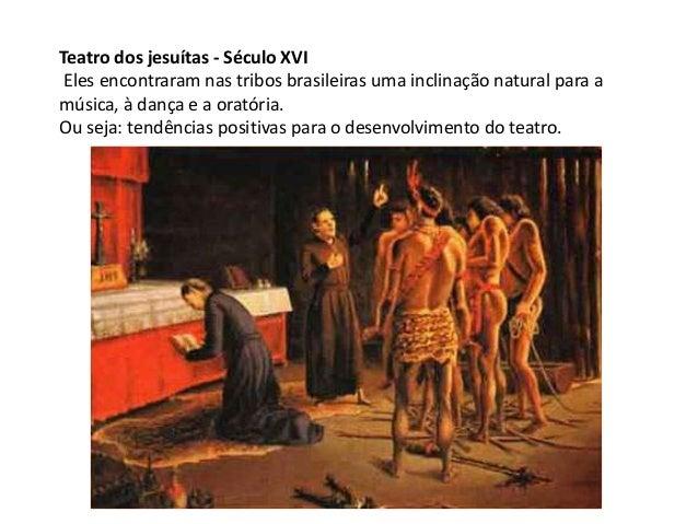 Teatro dos jesuítas - Século XVI Eles encontraram nas tribos brasileiras uma inclinação natural para amúsica, à dança e a ...