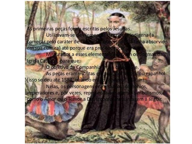 As primeiras peças foram escritas pelos Jesuítas.          Utilizavam-se de elementos da cultura indígena (acomeçar pelo c...