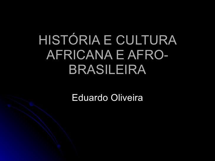 HISTÓRIA E CULTURA AFRICANA E AFRO-BRASILEIRA Eduardo Oliveira