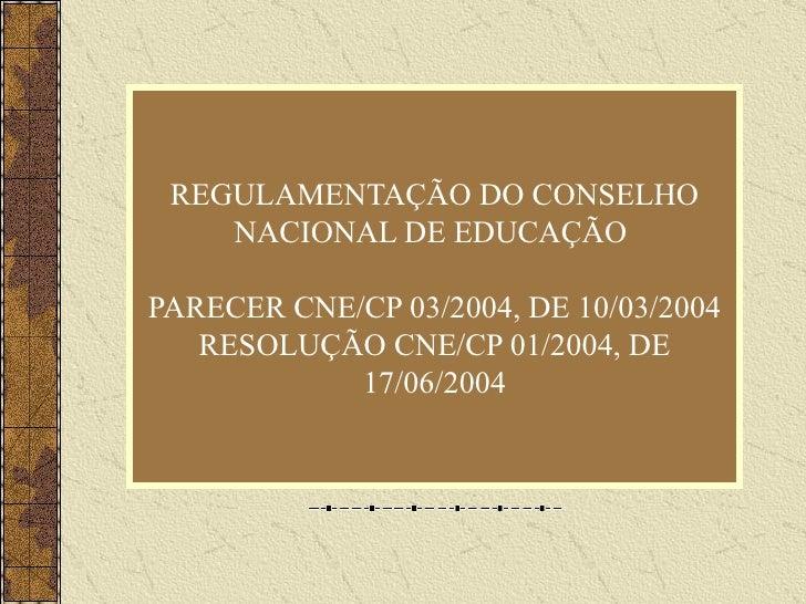 REGULAMENTAÇÃO DO CONSELHO NACIONAL DE EDUCAÇÃO  PARECER CNE/CP 03/2004, DE 10/03/2004 RESOLUÇÃO CNE/CP 01/2004, DE 17/06/...
