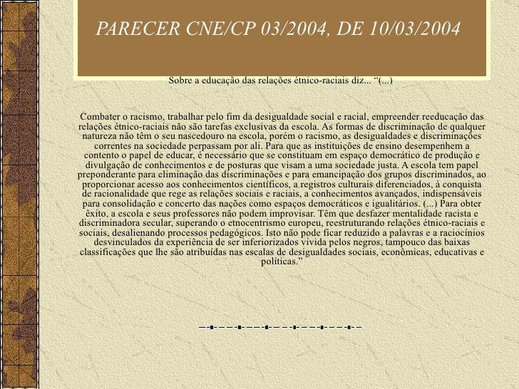 """PARECER CNE/CP 03/2004, DE 10/03/2004   Sobre a educação das relações étnico-raciais diz... """"(...)  Combater o racismo, tr..."""