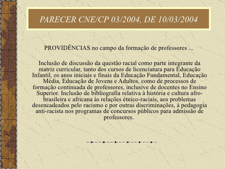 PARECER CNE/CP 03/2004, DE 10/03/2004 PROVIDÊNCIAS no campo da formação de professores ...  Inclusão de discussão da quest...