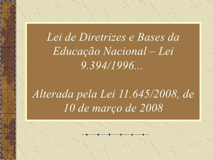 Lei de Diretrizes e Bases da Educação Nacional – Lei 9.394/1996...  Alterada pela Lei 11.645/2008, de 10 de março de 2008