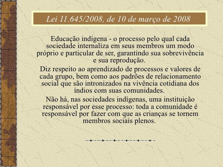 Lei 11.645/2008, de 10 de março de 2008  Educação indígena - o processo pelo qual cada sociedade internaliza em seus membr...