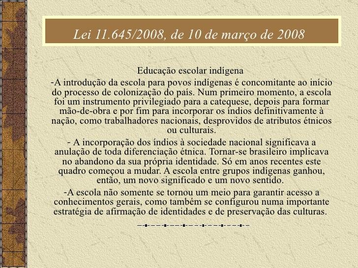 Lei 11.645/2008, de 10 de março de 2008   <ul><li>Educação escolar indígena  </li></ul><ul><li>A introdução da escola para...