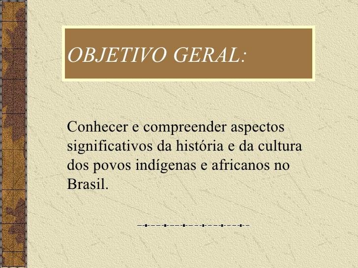 OBJETIVO GERAL: Conhecer e compreender aspectos significativos da história e da cultura dos povos indígenas e africanos no...