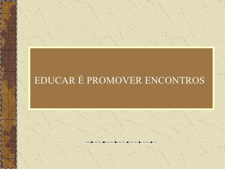 EDUCAR É PROMOVER ENCONTROS