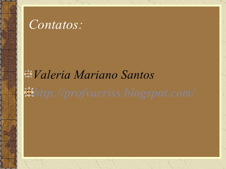 Contatos: <ul><li>Valeria Mariano Santos </li></ul><ul><li>http://profvacriss.blogspot.com/   </li></ul>