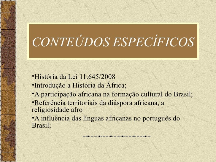 CONTEÚDOS ESPECÍFICOS  <ul><li>História da Lei 11.645/2008 </li></ul><ul><li>Introdução a História da África; </li></ul><u...