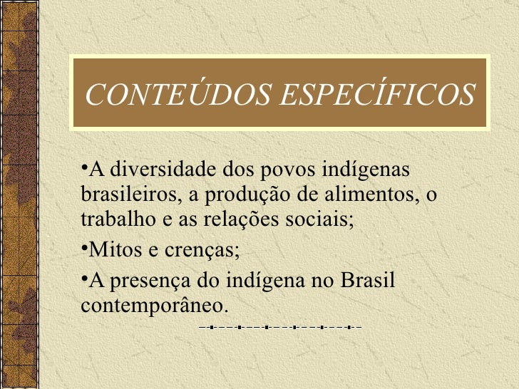 CONTEÚDOS ESPECÍFICOS <ul><li>A diversidade dos povos indígenas  brasileiros, a produção de alimentos, o trabalho e as rel...