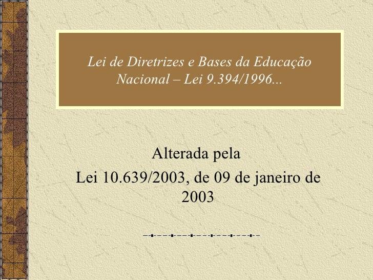 Lei de Diretrizes e Bases da Educação Nacional – Lei 9.394/1996... Alterada pela  Lei 10.639/2003, de 09 de janeiro de 2003