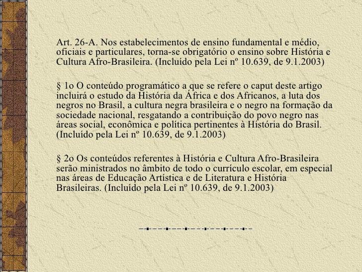 Art. 26-A. Nos estabelecimentos de ensino fundamental e médio, oficiais e particulares, torna-se obrigatório o ensino sobr...