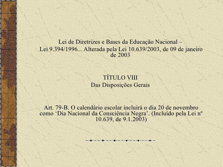 Lei de Diretrizes e Bases da Educação Nacional –  Lei 9.394/1996... Alterada pela Lei 10.639/2003, de 09 de janeiro de 200...