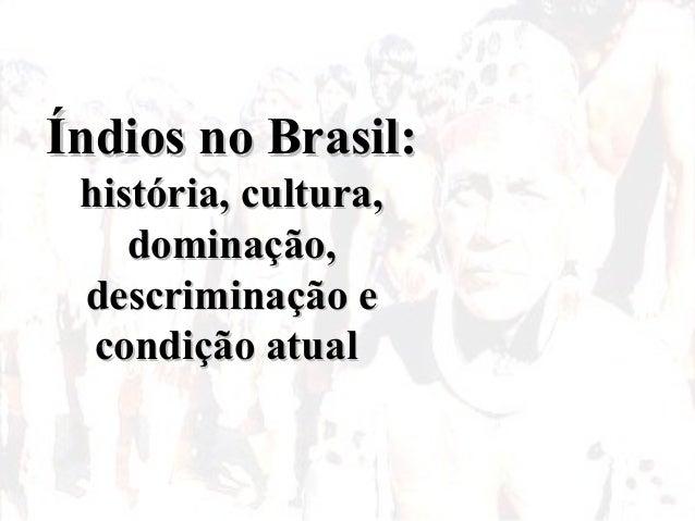 Índios no Brasil:Índios no Brasil: história, cultura,história, cultura, dominação,dominação, descriminação edescriminação ...