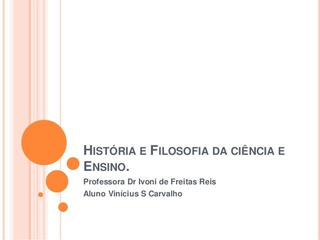 HISTÓRIA E FILOSOFIA DA CIÊNCIA E ENSINO. Professora Dr Ivoni de Freitas Reis Aluno Vinícius S Carvalho