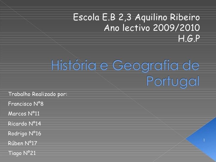 Escola E.B 2,3 Aquilino Ribeiro Ano lectivo 2009/2010 H.G.P Trabalho Realizado por: Francisco Nº8 Marcos Nº11 Ricardo Nº14...