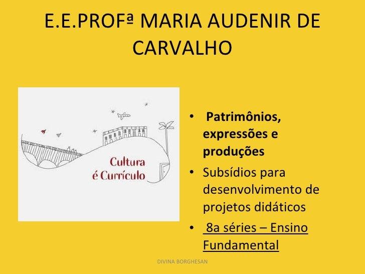 E.E.PROFª MARIA AUDENIR DE CARVALHO <ul><li>Patrimônios, expressões e produções </li></ul><ul><li>Subsídios para desenvolv...